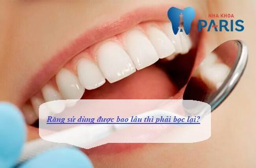 Răng sứ dùng được bao lâu thì phải bọc lại ?